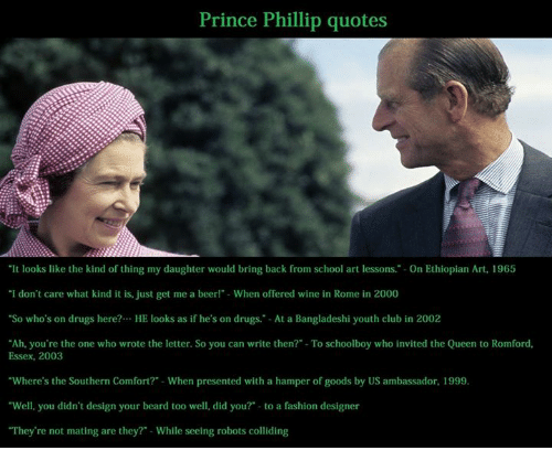 "Ethiopians: Prince Phillip quotes  ""It looks like the kind of thing my daughter would bring back from school art lessons."" on Ethiopian Art, 1965  ""I don't care what kind it is, just get me a beer  When offered wine in Rome in 2000  ""So who's on drugs here?... HE looks as if he's on drugs. At a Bangladeshi youth club in 2002  ""Ah, you're the one who wrote the letter. So you can write then? -To schoolboy who invited the Queen to Romford,  Essex, 2003  ""Where's the Southern Comfort? -When presented with a hamper of goods by US ambassador, 1999.  ""Well, you didn't design your beard too well, did you? to a fashion designer  ""They're not mating are they?"" While seeing robots colliding"