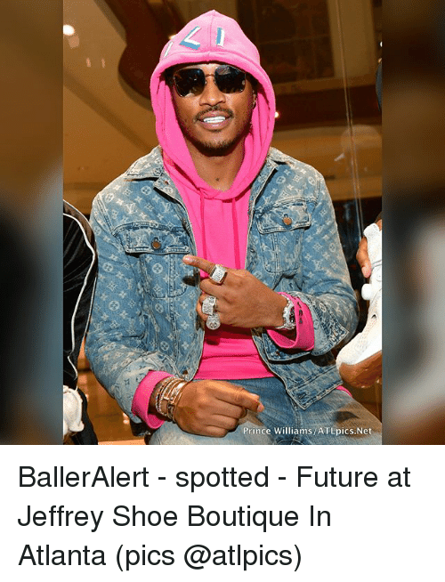 Future, Memes, and Prince: Prince Williams ATLpics.Net BallerAlert - spotted - Future at Jeffrey Shoe Boutique In Atlanta (pics @atlpics)