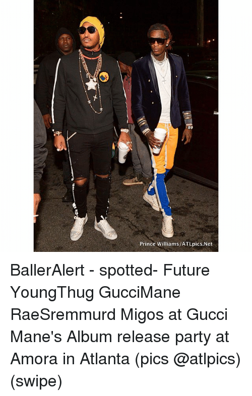 Future, Gucci, and Memes: Prince Williams/ATLpics.Net BallerAlert - spotted- Future YoungThug GucciMane RaeSremmurd Migos at Gucci Mane's Album release party at Amora in Atlanta (pics @atlpics) (swipe)