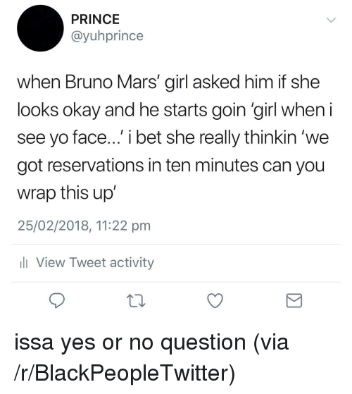 reservations: PRINCE  @yuhprince  when Bruno Mars' girl asked him if she  looks okay and he starts goin 'girl when  see yo face... i bet she really thinkin 'we  got reservations in ten minutes can you  wrap this up  25/02/2018, 11:22 pm  View Tweet activity <p>issa yes or no question (via /r/BlackPeopleTwitter)</p>