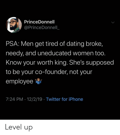 psa: PrinceDonnell  @PrinceDonnell  PSA: Men get tired of dating broke,  needy, and uneducated women too.  Know your worth king. She's supposed  to be your co-founder, not your  employee  7:24 PM 12/2/19 Twitter for iPhone Level up