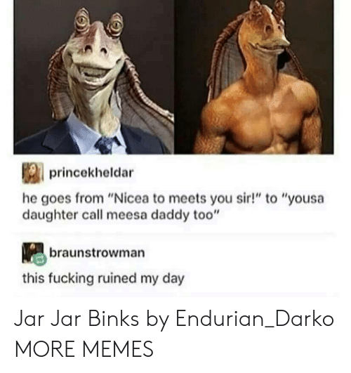 "jar jar: princekheldar  he goes from ""Nicea to meets you sir!"" to ""yousa  daughter call meesa daddy too""  braunstrowman  this fucking ruined my day Jar Jar Binks by Endurian_Darko MORE MEMES"