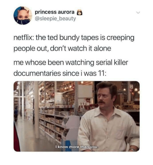 creeping: princess aurora  @sleepie_beauty  netflix: the ted bundy tapes is creeping  people out, don't watch it alone  me whose been watching serial killer  documentaries since i was 11:  I know more than you