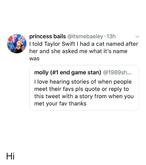 Favs: princess bails @itsmebaeley 13h  I told Taylor Swift I had a cat named after  her and she asked me what it's name  Was  molly (#1 end game stan) @1989sh..  I love hearing stories of when people  meet their favs pls quote or reply to  this tweet with a story from when you  met your fav thanks Hi