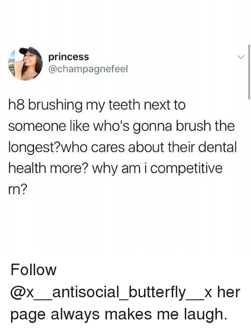Memes, Butterfly, and Princess: princess  @champagnefeel  h8 brushing my teeth next to  someone like who's gonna brush the  longest?who cares about their dental  health more? why am i competitive  rn? Follow @x__antisocial_butterfly__x her page always makes me laugh.