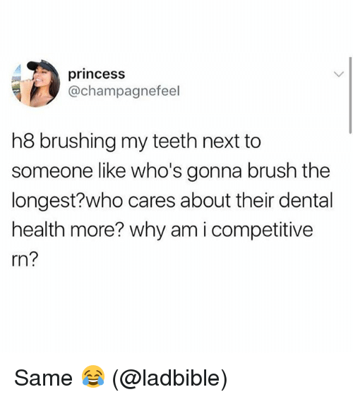 Memes, Princess, and 🤖: princess  @champagnefeel  h8 brushing my teeth next to  someone like who's gonna brush the  longest?who cares about their dental  health more? why am i competitive  rn? Same 😂 (@ladbible)