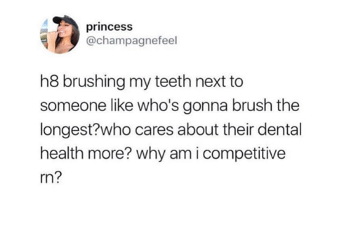 Princess, Humans of Tumblr, and Teeth: princesS  @champagnefeel  h8 brushing my teeth next to  someone like who's gonna brush the  longest?who cares about their dental  health more? why am i competitive  rn?