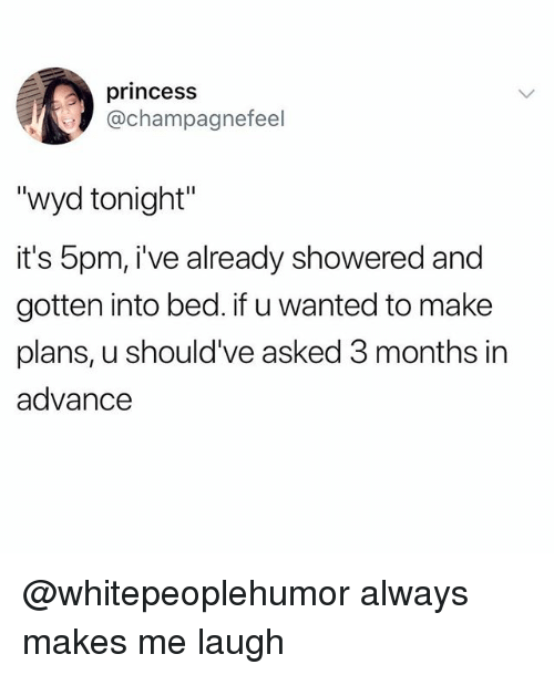 "Funny, Meme, and Wyd: princess  @champagnefeel  ""wyd tonight""  it's 5pm, i've already showered and  gotten into bed. if u wanted to make  plans, u should've asked 3 months in  advance @whitepeoplehumor always makes me laugh"