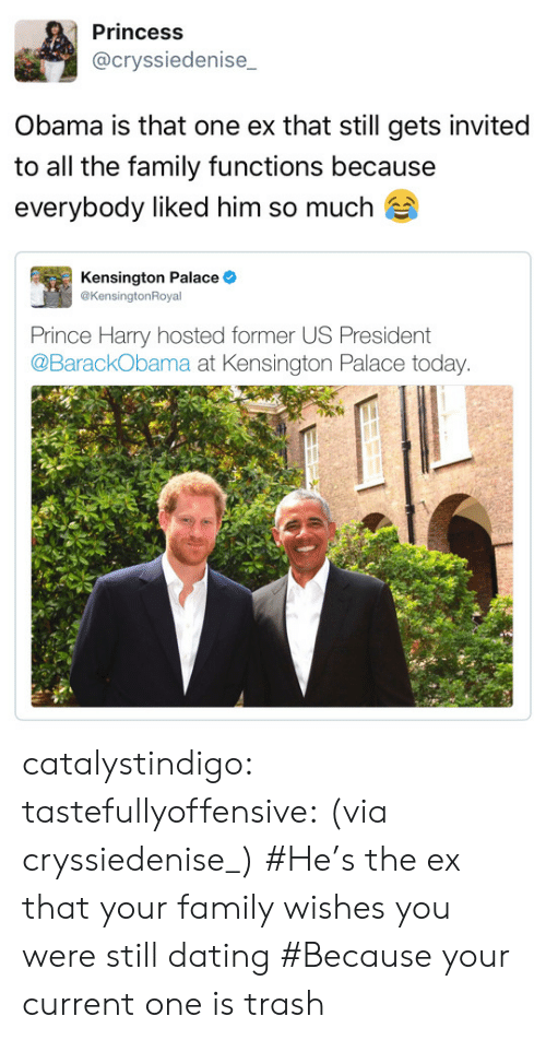 Prince Harry: Princess  @cryssiedenise  Obama is that one ex that still gets invited  to all the family functions because  everybody liked him so much  Kensington Palace  @KensingtonRoyal  Prince Harry hosted former US President  @BarackObama at Kensington Palace today catalystindigo:  tastefullyoffensive: (via cryssiedenise_) #He's the ex that your family wishes you were still dating#Because your current one is trash