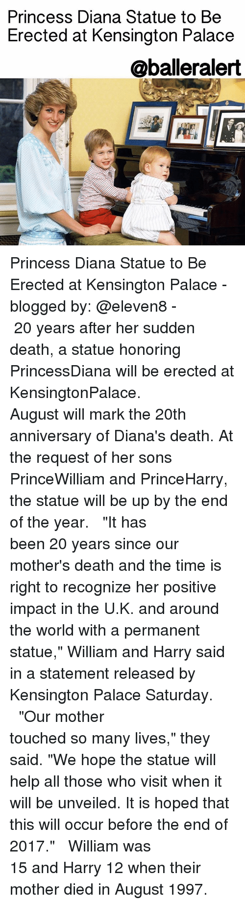 "Baller Alert, Memes, and Princess Diana: Princess Diana Statue to Be  Erected at Kensington Palace  @baller alert Princess Diana Statue to Be Erected at Kensington Palace - blogged by: @eleven8 - ⠀⠀⠀⠀⠀⠀⠀⠀⠀ ⠀⠀⠀⠀⠀⠀⠀⠀⠀ 20 years after her sudden death, a statue honoring PrincessDiana will be erected at KensingtonPalace. ⠀⠀⠀⠀⠀⠀⠀⠀⠀ ⠀⠀⠀⠀⠀⠀⠀⠀⠀ August will mark the 20th anniversary of Diana's death. At the request of her sons PrinceWilliam and PrinceHarry, the statue will be up by the end of the year. ⠀⠀⠀⠀⠀⠀⠀⠀⠀ ⠀⠀⠀⠀⠀⠀⠀⠀⠀ ""It has been 20 years since our mother's death and the time is right to recognize her positive impact in the U.K. and around the world with a permanent statue,"" William and Harry said in a statement released by Kensington Palace Saturday. ⠀⠀⠀⠀⠀⠀⠀⠀⠀ ⠀⠀⠀⠀⠀⠀⠀⠀⠀ ""Our mother touched so many lives,"" they said. ""We hope the statue will help all those who visit when it will be unveiled. It is hoped that this will occur before the end of 2017."" ⠀⠀⠀⠀⠀⠀⠀⠀⠀ ⠀⠀⠀⠀⠀⠀⠀⠀⠀ William was 15 and Harry 12 when their mother died in August 1997."