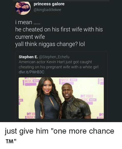 """Cheating, Kevin Hart, and Lol: princess galore  @kingbaddiekee  i mean  he cheated on his first wife with his  current wife  yall think niggas change? lol  Stephen E. @Stephen.Echefu  American actor Kevin Hart just got caught  cheating on his pregnant wife with a white girl  dlvr.it/PWrB3C  MUSIC  VIDEO just give him """"one more chance ™"""""""