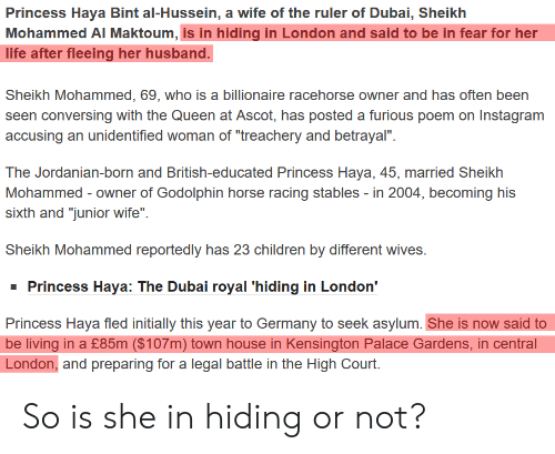 """Bint: Princess Haya Bint al-Hussein, a wife of the ruler of Dubai, Sheikh  Mohammed AI Maktoum, is in hiding in London and said to be in fear for her  life after fleeing her husband.  Sheikh Mohammed, 69, who is a billionaire racehorse owner and has often been  seen conversing with the Queen at Ascot, has posted a furious poem on Instagram  accusing an unidentified woman of """"treachery and betrayal"""".  The Jordanian-born and British-educated Princess Haya, 45, married Sheikh  Mohammed owner of Godolphin horse racing stables - in 2004, becoming his  sixth and """"junior wife""""  Sheikh Mohammed reportedly has 23 children by different wives.  Princess Haya: The Dubai royal 'hiding in London'  Princess Haya fled initially this year to Germany to seek asylum. She is now said to  be living in a £85m ($107m) town house in Kensington Palace Gardens, in central  London, and preparing for a legal battle in the High Court. So is she in hiding or not?"""