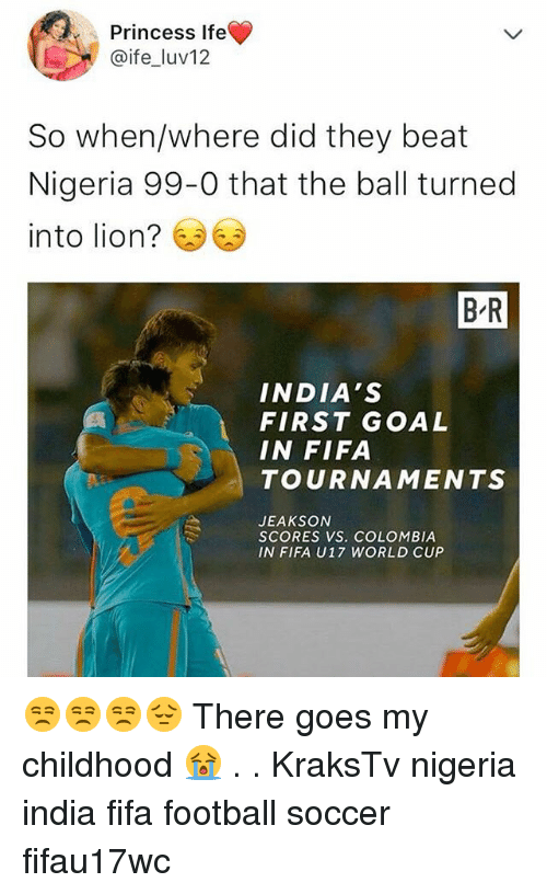 Fifa, Football, and Memes: Princess Ife  @ife_luv12  So when/where did they beat  Nigeria 99-0 that the ball turned  into lion?  B-R  INDIA'S  FIRST GOAL  IN FIFA  TOURNAMENTS  JEAKSON  SCORES VS. COLOMBIA  IN FIFA U17 WORLD CUP 😒😒😒😔 There goes my childhood 😭 . . KraksTv nigeria india fifa football soccer fifau17wc