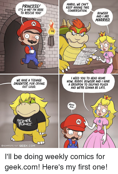 mama mia: PRINCESS!  IT'S A-ME! I'M HERE  TO RESCUE YOU!  MARIO, WE CAN'T  KEEP HAVING THIS  CONVERSATION  BOWSER  AND I ARE  MARRIED  WE HAVE A TEENAGE  DAUGHTER, FOR CRYING  OUT LOUD.  INEED YOU TO HEAD HOME  NOW, BUDDY BOWSER AND I HAVE  A GROUPON TO DELFINO PLAZA  AND WE'RE GONNA BE LATE.  MAMA  MIA  @ADAMTOTS for GEEK.COM I'll be doing weekly comics for geek.com! Here's my first one!
