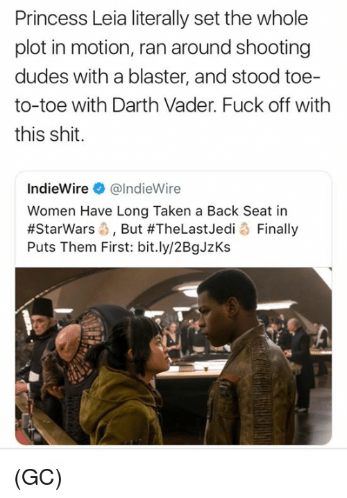 blaster: Princess Leia literally set the whole  plot in motion, ran around shooting  dudes with a blaster, and stood toe-  to-toe with Darth Vader. Fuck off with  this shit.  IndieWire@lndieWire  Women Have Long Taken a Back Seat in  #Starwars-, But #TheLastJedi o Finally  Puts Them First: bit.ly/2BgJzKs (GC)