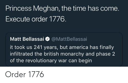 Monarchy: Princess Meghan, the time has come.  Execute order 1776.  Matt Bellassai @MattBellassai  it took us 241 years, but america has finally  infiltrated the british monarchy and phase 2  of the revolutionary war can begin Order 1776
