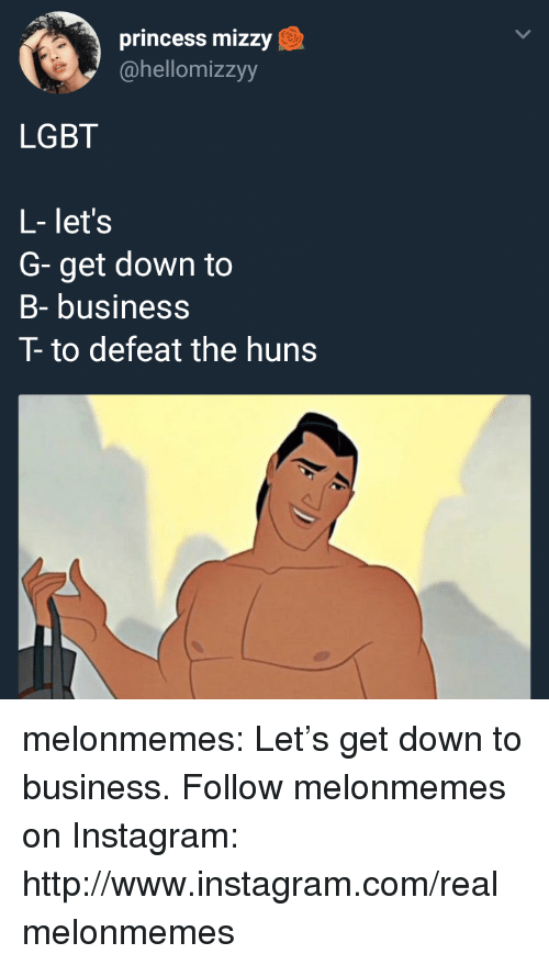 down to business: princess mizzy  @hellomizzyy  LGBT  L- let's  G- get down to  B- business  T- to defeat the huns melonmemes:  Let's get down to business. Follow melonmemes on Instagram: http://www.instagram.com/realmelonmemes