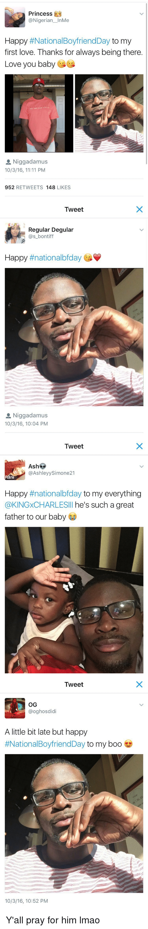 Baby, It's Cold Outside: Princess  @Nigerian  InMe  Happy  #National BoyfriendDay  to my  first love. Thanks for always being there.  Love you baby  vou cast tran Mith  a Niggadamus  10/3/16, 11:11 PM  952  RETWEETS 148  LIKES   Tweet  Regular Degular  (as bontiff  Happy  ttnationalbfday  a Niggadamus  10/3/16, 10:04 PM   Tweet  Ash  @Ashley Simone21  Rare  Happy  #nationalbfday to my everything  @KINGxCHARLESIll he's such a great  father to our baby   Tweet  OG  @oghos didi  A little bit late but happy  #National BoyfriendDay to my boo  10/3/16, 10:52 PM Y'all pray for him lmao
