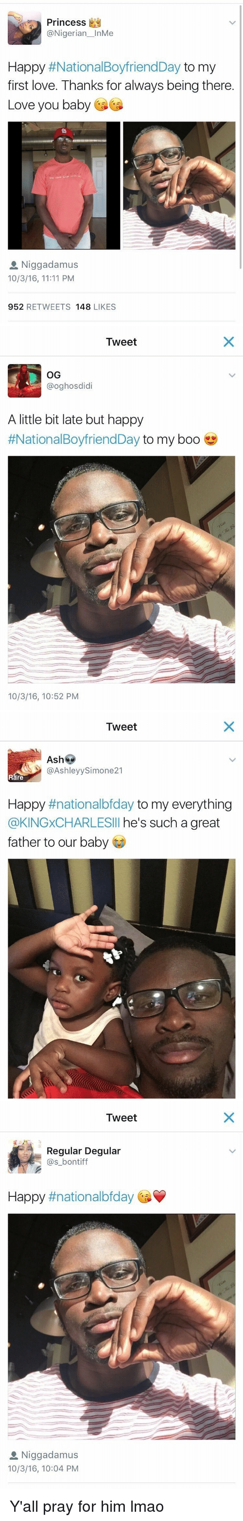 Baby, It's Cold Outside: Princess  @Nigerian  InMe  Happy  #National BoyfriendDay  to my  first love. Thanks for always being there.  Love you baby  cast tran  a Niggadamus  10/3/16, 11:11 PM  952  RETWEETS 148  LIKES   Tweet  OG  @oghosdidi  A little bit late but happy  #National BoyfriendDay to my boo  10/3/16, 10:52 PM   Tweet  Ashe  (a Ashley Simone21  Rare  Happy  nationalbfday to my everything  @KINGxCHARLESIll he's such a great  father to our baby   Tweet  Regular Degular  (as bontiff  Happy  #nationalbfday  a Niggadamus  10/3/16, 10:04 PM Y'all pray for him lmao