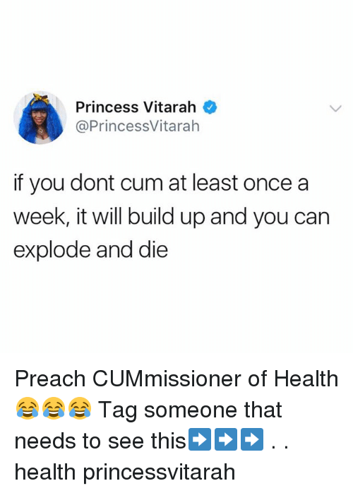Cum, Memes, and Preach: Princess Vitarah  @PrincessVitaralh  if you dont cum at least oncea  week, it will build up and you can  explode and die Preach CUMmissioner of Health 😂😂😂 Tag someone that needs to see this➡️➡️➡️ . . health princessvitarah