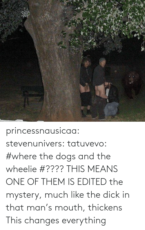 This Changes Everything: princessnausicaa:  stevenunivers:  tatuvevo:  #where the dogs and the wheelie  #???? THIS MEANS ONE OF THEM IS EDITED   the mystery, much like the dick in that man's mouth, thickens  This changes everything