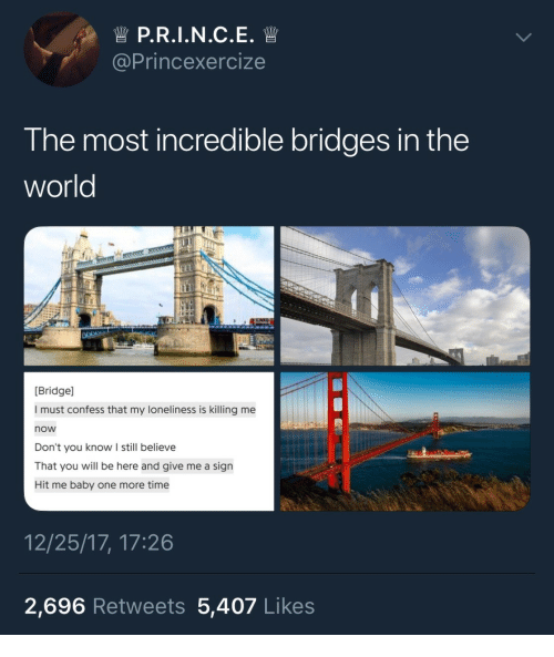 Give Me A Sign: @Princexercize  The most incredible bridges in the  world  Bridge]  I must confess that my loneliness is killing me  now  Don't you know I still believe  That you will be here and give me a sign  Hit me baby one more time  12/25/17, 17:26  2,696 Retweets 5,407 Likes