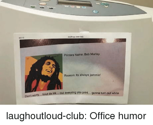 marley: Printers Name: Bob Marley  Reason: Ito always jammin  bout da ink.. cuz eworyting you print.. gomna turn out white  Dont laughoutloud-club:  Office humor