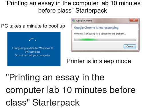 "Chrome, Google, and Starter Packs: ""Printing an essay in the computer lab 10 minutes  before class"" Starterpack  13  Google Chrome  PC takes a minute to boot upGoogle Chrome is not responding  Windows is checking for a solution to the problem...  Cancel  Configuring update for Windows 10  0% complete  Do not turn off your computer  Printer is in sleep mode"