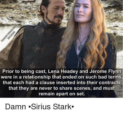 Lena Headey: Prior to being cast, Lena Headey and Jerome Flynn  were in a relationship that ended on such bad terms,  that each had a clause inserted into their contracts  that they are never to share scenes, and must  remain apart on set. Damn •Sirius Stark•