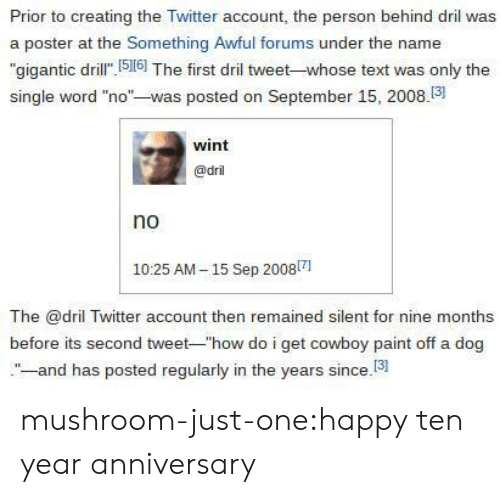 """dril: Prior to creating the Twitter account, the person behind dril was  a poster at the Something Awful forums under the name  """"gigantic dril 516] The first dril tweet-whose text was only the  single word """"no""""-was posted on September 15, 2008.3  wint  @dril  no  1025 AM-15 Sep 20081  The @dril Twitter account then remained silent for nine months  before its second tweet-""""how do i get cowboy paint off a dog  -and has posted regularly in the years since.13 mushroom-just-one:happy ten year anniversary"""