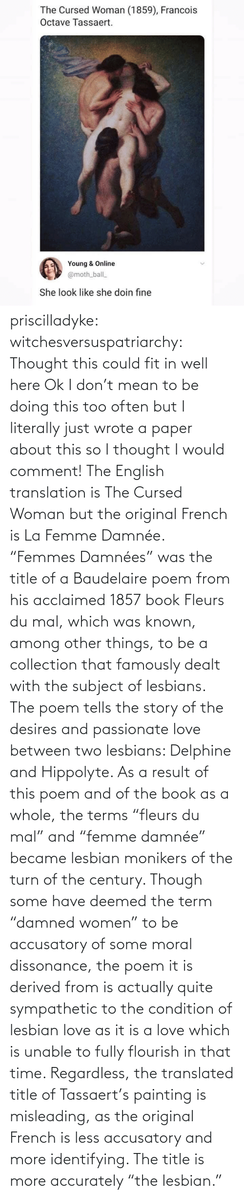 "i would: priscilladyke:  witchesversuspatriarchy: Thought this could fit in well here   Ok I don't mean to be doing this too often but I literally just wrote a paper about this so I thought I would comment! The English translation is The Cursed Woman but the original French is La Femme Damnée. ""Femmes Damnées"" was the title of a Baudelaire poem from his acclaimed 1857 book Fleurs du mal, which was known, among other things, to be a collection that famously dealt with the subject of lesbians. The poem tells the story of the desires and passionate love between two lesbians:  Delphine and Hippolyte. As a result of this poem and of the book as a whole, the terms ""fleurs du mal"" and ""femme damnée"" became lesbian monikers of the turn of the century. Though some have deemed the term ""damned women"" to be accusatory of some moral dissonance, the poem it is derived from is actually quite sympathetic to the condition of lesbian love as it is a love which is unable to fully flourish in that time. Regardless, the translated title of Tassaert's painting is misleading, as the original French is less accusatory and more identifying. The title is more accurately ""the lesbian."""