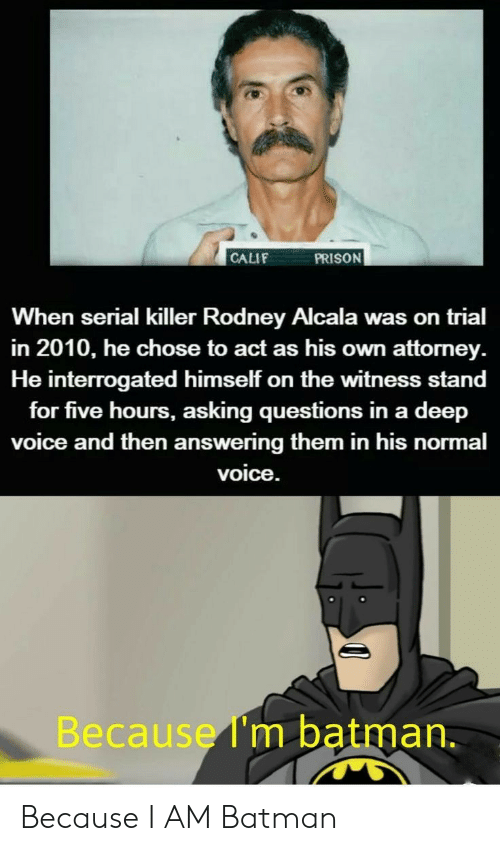 Serial: PRISON  CALIF  When serial killer Rodney Alcala was on trial  in 2010, he chose to act as his own attorney  He interrogated himself on the witness stand  for five hours, asking questions in a deep  voice and then answering them in his normal  voice.  Because I'm batman. Because I AM Batman