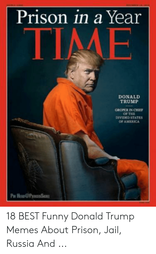 Jail Memes: Prison in a Year  TIME  DONALD  TRUMP  GROPER IN CHIEF  OF THE  DIVIDED STATES  OF AMERICA  Pa 18 BEST Funny Donald Trump Memes About Prison, Jail, Russia And ...