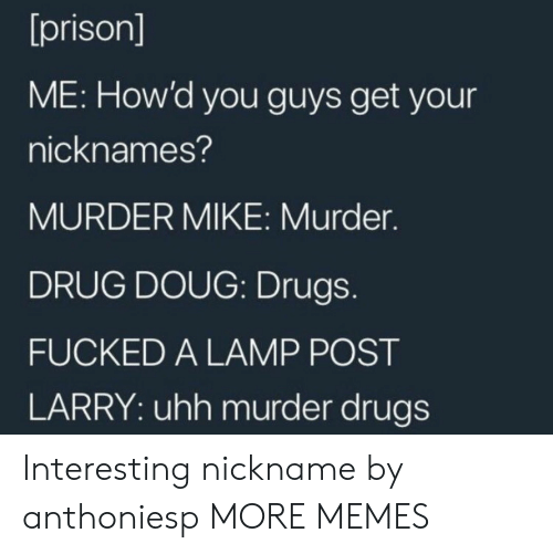 nicknames: [prison]  ME: How'd you guys get your  nicknames?  MURDER MIKE: Murder.  DRUG DOUG: Drugs.  FUCKED A LAMP POST  LARRY: uhh murder drugs Interesting nickname by anthoniesp MORE MEMES