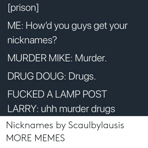 nicknames: [prison]  ME: How'd you guys get your  nicknames?  MURDER MIKE: Murder.  DRUG DOUG: Drugs.  FUCKED A LAMP POST  LARRY: uhh murder drugs Nicknames by Scaulbylausis MORE MEMES