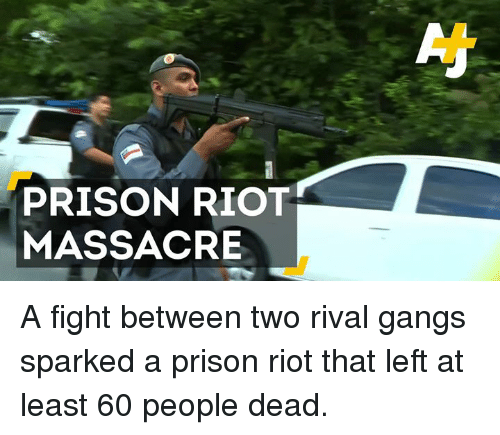 Massacreing: PRISON RIOT  MASSACRE A fight between two rival gangs sparked a prison riot that left at least 60 people dead.