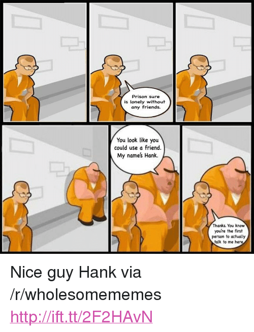 "Friends, Prison, and Http: Prison sure  is lonely without  any friends.  You look like you  could use a friend.  My names Hank.  Thanks. You know  you're the first  person to actually  talk to me here <p>Nice guy Hank via /r/wholesomememes <a href=""http://ift.tt/2F2HAvN"">http://ift.tt/2F2HAvN</a></p>"