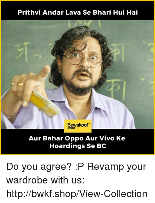 Memes, Http, and 🤖: Prithvi Andar Lava Se Bhari Hui Hai  Bewakoof  .com  Aur Bahar Oppo Aur Vivo Ke  Hoardings Se BC Do you agree? :P   Revamp your wardrobe with us: http://bwkf.shop/View-Collection