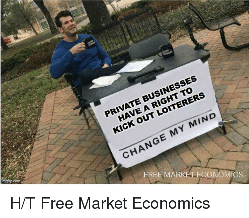 Memes, Free, and Change: PRIVATE BUSINESSES  HAVE A RIGHT TO  KICK OUT LOITERERS  CHANGE MY MIND  com  FREE  MARKET ECON  CS H/T Free Market Economics