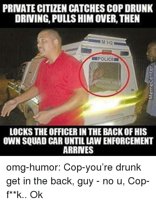 drunk driving: PRIVATE CITIZEN CATCHES COP DRUNK  DRIVING, PULLS HIM OVER, THEN  M 112  POLICE  LOCKS THE OFFICER IN THE BACK OF HIS  OWN SQUAD CAR UNTIL LAW ENFORCEMENT  ARRINES omg-humor:  Cop-you're drunk get in the back, guy - no u, Cop- f**k.. Ok