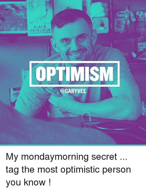 Memes, Optimistic, and Optimism: PRIVILEGE  OPTIMISM  Ca GARYVEE My mondaymorning secret ... tag the most optimistic person you know !