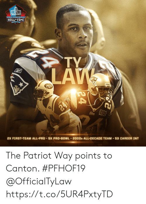 the patriot: PRO F OOTBALL  HALLOF FAME  CANTON, ONIC  TY  LAW  JETS  Piddel  24/  2X FIRST-TEAM ALL-PRO 5X PRO-BOWL 2000s ALL-DECADE TEAM 53 CAREER INT  24 The Patriot Way points to Canton. #PFHOF19 @OfficialTyLaw https://t.co/5UR4PxtyTD
