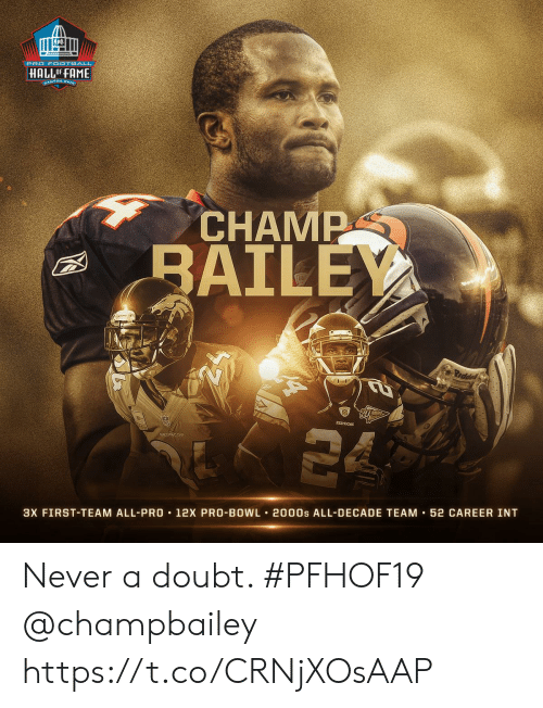 Broncos: PRO FOOTBALL  HALLOF FAME  CANTON OHIe  CHAMP  BAILEY  Prddel  REDSKINS  BRONCOS  3X FIRST-TEAM ALL-PRO 12X PRO-BOWL 2000s ALL-DECADE TEAM 52 CAREER INT Never a doubt. #PFHOF19 @champbailey https://t.co/CRNjXOsAAP