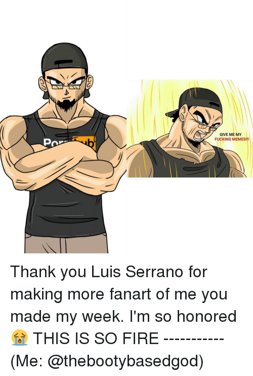 Fire, Fucking, and Funny: Pro  GIVE ME MY  FUCKING MEMES!!! Thank you Luis Serrano for making more fanart of me you made my week. I'm so honored 😭 THIS IS SO FIRE ----------- (Me: @thebootybasedgod)