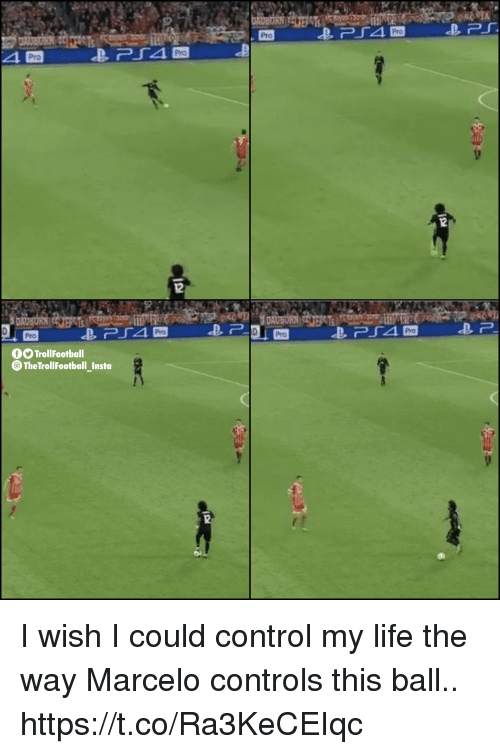 Life, Memes, and Control: Pro  Pro  Pro  Pro  12  Pro  Pro  Pro  TrollFootball  TheTrollFootball_Insta I wish I could control my life the way Marcelo controls this ball.. https://t.co/Ra3KeCEIqc