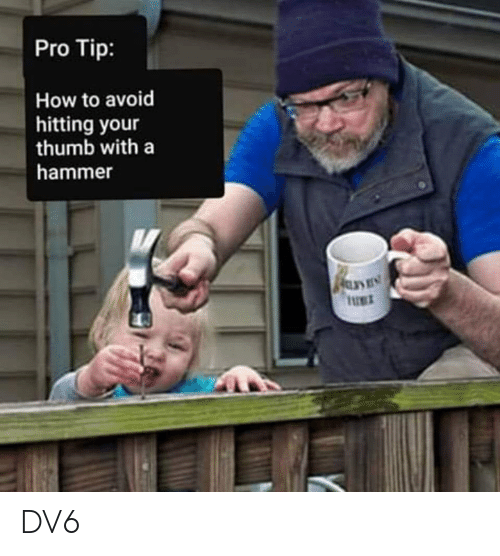 Pro Tip: Pro Tip:  How to avoid  hitting your  thumb with a  hammer  UET DV6