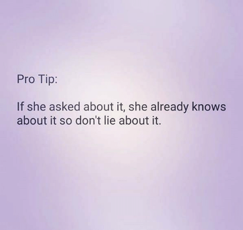 Relationships, Pro, and She: Pro Tip:  If she asked about it, she already knows  about it so don't lie about it.