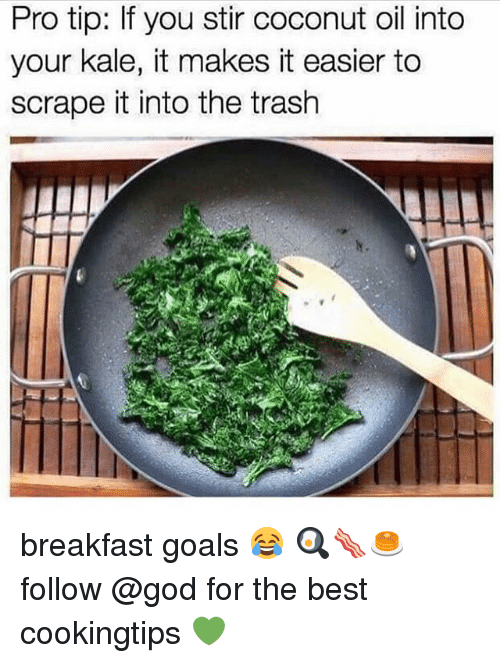 Into The Trash: Pro tip: If you stir coconut oil into  your kale, it makes it easier to  scrape it into the trash breakfast goals 😂 🍳🥓🥞follow @god for the best cookingtips 💚
