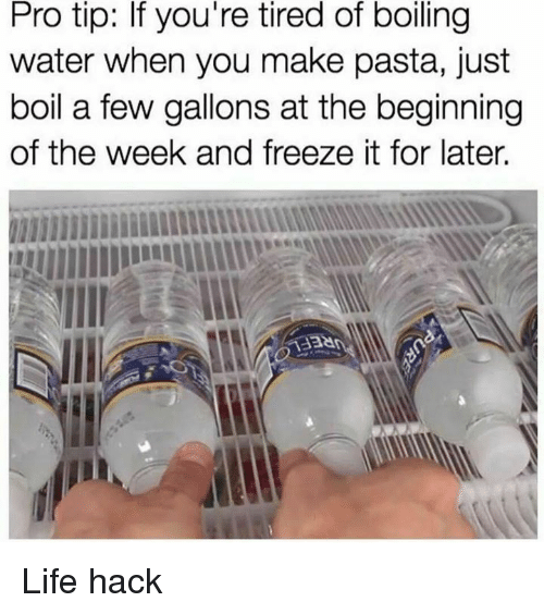 tiredness: Pro tip: If you're tired of boling  water when you make pasta, just  boil a few gallons at the beginning  of the week and freeze it for later. Life hack
