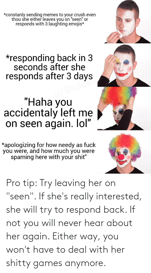 "Pro Tip: Pro tip: Try leaving her on ""seen"". If she's really interested, she will try to respond back. If not you will never hear about her again. Either way, you won't have to deal with her shitty games anymore."